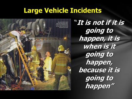 "Large Vehicle Incidents ""It is not if it is going to happen, it is when is it going to happen, because it is going to happen"""