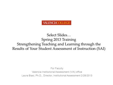 Select Slides… Spring 2013 Training Strengthening Teaching and Learning through the Results of Your Student Assessment of Instruction (SAI) For Faculty.