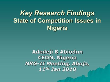 Key Research Findings State of Competition Issues in Nigeria Adedeji B Abiodun CEON, Nigeria NRG-II Meeting, Abuja, 11 th Jan 2010.