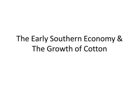 The Early Southern Economy & The Growth of Cotton.
