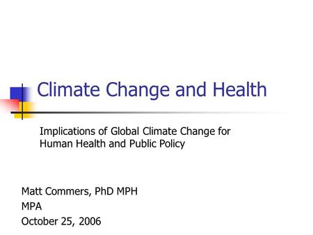 Climate Change and Health Matt Commers, PhD MPH MPA October 25, 2006 Implications of Global Climate Change for Human Health and Public Policy.
