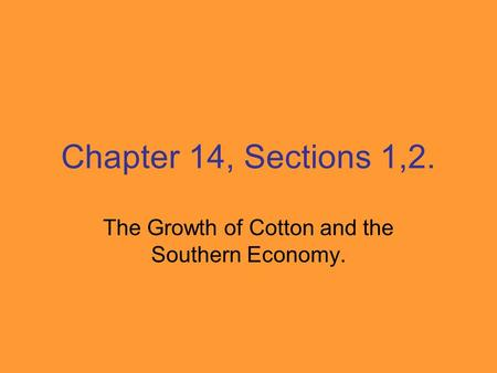 Chapter 14, Sections 1,2. The Growth of Cotton and the Southern Economy.