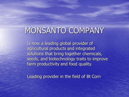 MONSANTO COMPANY Is now a leading global provider of agricultural products and integrated solutions that bring together chemicals, seeds, and biotechnology.