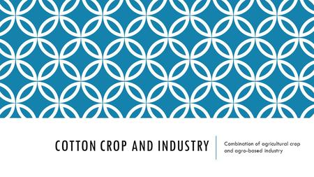 COTTON CROP AND INDUSTRY Combination of agricultural crop and agro-based industry.