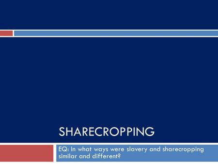 SHARECROPPING EQ: In what ways were slavery and sharecropping similar and different?