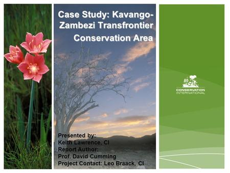 Case Study: Kavango- Zambezi Transfrontier Conservation Area Presented by: Keith Lawrence, CI Report Author: Prof. David Cumming Project Contact: Leo Braack,