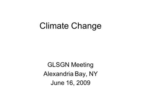 Climate Change GLSGN Meeting Alexandria Bay, NY June 16, 2009.