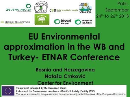 EU Environmental approximation in the WB and Turkey- ETNAR Conference Bosnia and Herzegovina Nataša Crnković Center for Environment Palic, September 24.