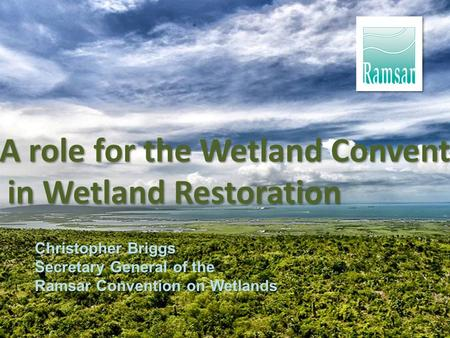 A role for the Wetland Convention in Wetland Restoration in Wetland Restoration Christopher Briggs Secretary General of the Ramsar Convention on Wetlands.