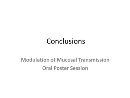 Conclusions Modulation of Mucosal Transmission Oral Poster Session.