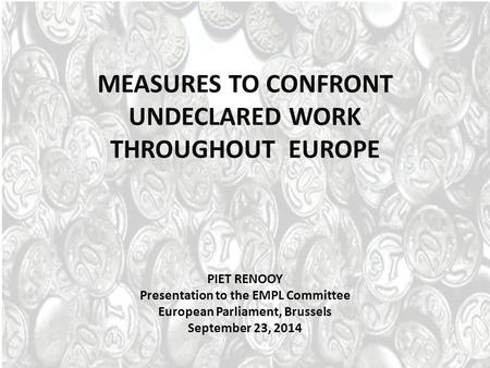 MEASURES TO CONFRONT UNDECLARED WORK THROUGHOUT EUROPE PIET RENOOY Presentation to the EMPL Committee European Parliament, Brussels September 23, 2014.