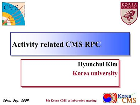 Activity related CMS RPC Hyunchul Kim Korea university Hyunchul Kim Korea university 26th. Sep. 2009 1 5th Korea-CMS collaboration meeting.