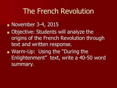 "■ November 3-4, 2015 ■ Objective: Students will analyze the origins of the French Revolution through text and written response. ■ Warm-Up: Using the ""During."