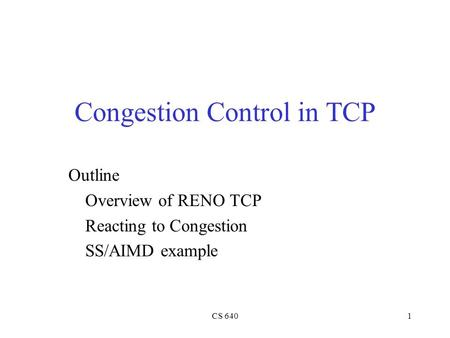 CS 6401 Congestion Control in TCP Outline Overview of RENO TCP Reacting to Congestion SS/AIMD example.