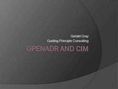 Gerald Gray Guiding Principle Consulting. Overview  OpenADR background  Use of the CIM (IEC 61968/61970)  Leveraging other CIM-based reference models.