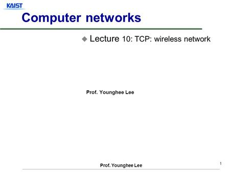 Prof. Younghee Lee 1 Computer networks u Lecture 10: TCP: wireless network Prof. Younghee Lee.