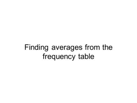 Finding averages from the frequency table. In this screencast Mean from frequency table Mean from frequency table with intervals Mode from frequency table.