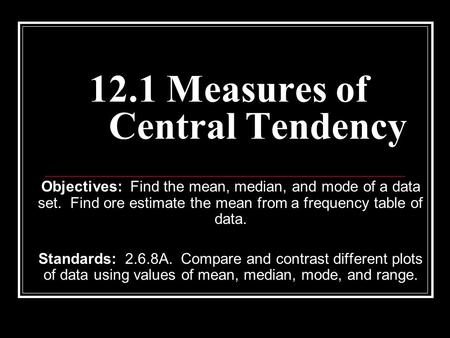 12.1 Measures of Central Tendency Objectives: Find the mean, median, and mode of a data set. Find ore estimate the mean from a frequency table of data.