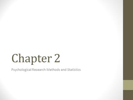 Chapter 2 Psychological Research Methods and Statistics.