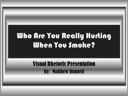 Who Are You Really Hurting When You Smoke? Visual Rhetoric Presentation By: Matthew Bunnell.