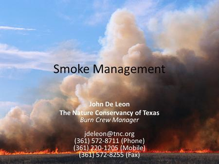 Smoke Management John De Leon The Nature Conservancy of Texas Burn Crew Manager (361) 572-8711 (Phone) (361) 220-1205 (Mobile) (361) 572-8255.