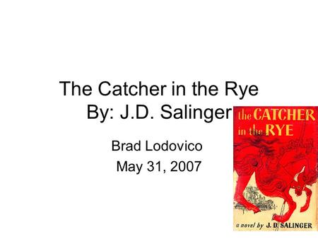 The Catcher in the Rye By: J.D. Salinger Brad Lodovico May 31, 2007.