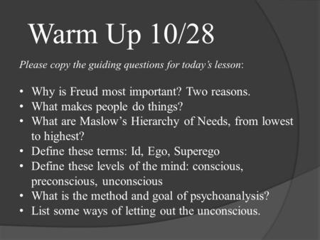 Please copy the guiding questions for today's lesson: Why is Freud most important? Two reasons. What makes people do things? What are Maslow's Hierarchy.
