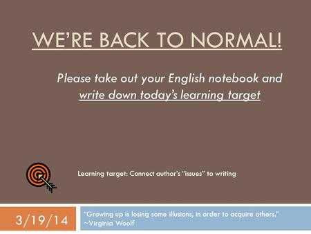 "WE'RE BACK TO NORMAL! ""Growing up is losing some illusions, in order to acquire others."" ~Virginia Woolf 3/19/14 Please take out your English notebook."