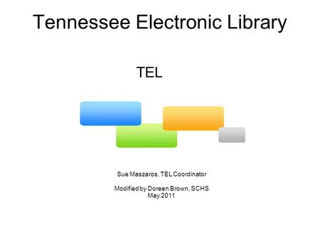 Tennessee Electronic Library Sue Maszaros, TEL Coordinator Modified by Doreen Brown, SCHS May 2011 TEL.