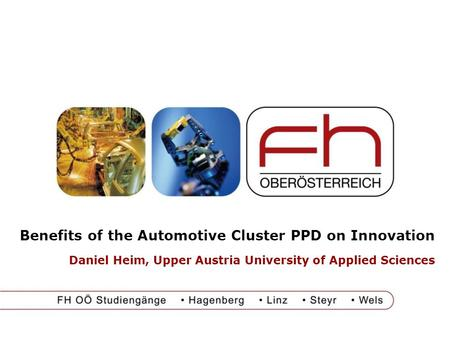 Benefits of the Automotive Cluster PPD on Innovation Daniel Heim, Upper Austria University of Applied Sciences.