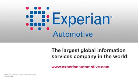 ©2015 Experian Information Solutions, Inc. All rights reserved. Experian Public. The largest global information services company in the world www.experianautomotive.com.