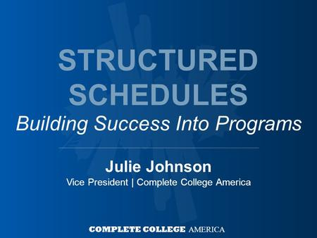 Julie Johnson Vice President | Complete College America COMPLETE COLLEGE AMERICA STRUCTURED SCHEDULES Building Success Into Programs.