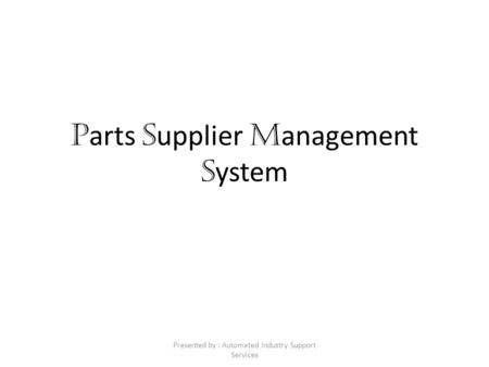P arts S upplier M anagement S ystem Presented by : Automated Industry Support Services.