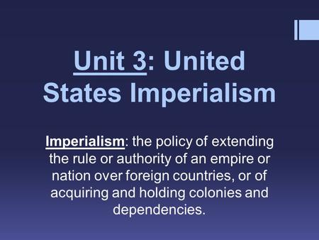 Unit 3: United States Imperialism Imperialism: the policy of extending the rule or authority of an empire or nation over foreign countries, or of acquiring.