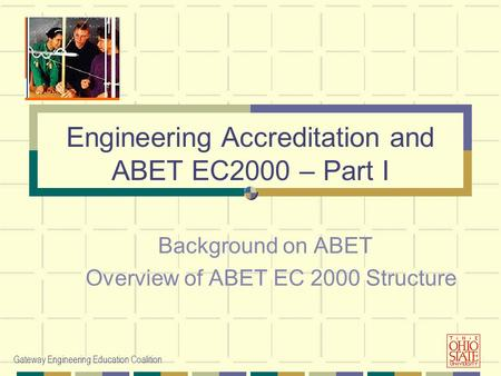 Gateway Engineering Education Coalition Background on ABET Overview of ABET EC 2000 Structure Engineering Accreditation and ABET EC2000 – Part I.