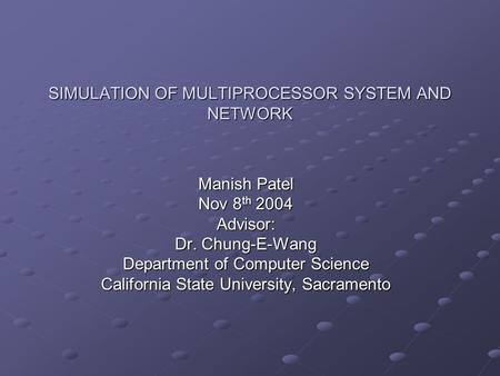 SIMULATION OF MULTIPROCESSOR SYSTEM AND NETWORK Manish Patel Nov 8 th 2004 Advisor: Dr. Chung-E-Wang Department of Computer Science California State University,