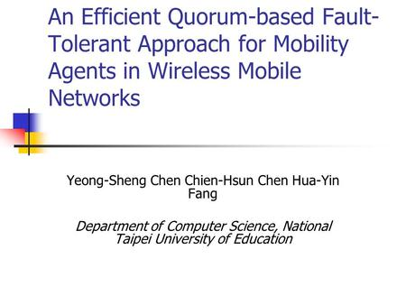 An Efficient Quorum-based Fault- Tolerant Approach for Mobility Agents in Wireless Mobile Networks Yeong-Sheng Chen Chien-Hsun Chen Hua-Yin Fang Department.