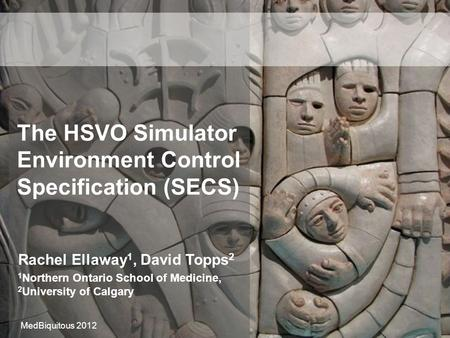 The HSVO Simulator Environment Control Specification (SECS) Rachel Ellaway 1, David Topps 2 1 Northern Ontario School of Medicine, 2 University of Calgary.