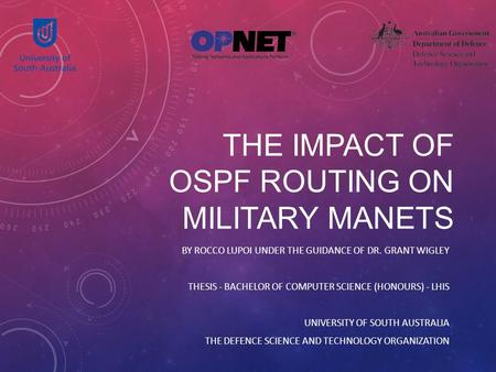 THE IMPACT OF OSPF ROUTING ON MILITARY MANETS BY ROCCO LUPOI UNDER THE GUIDANCE OF DR. GRANT WIGLEY THESIS - BACHELOR OF COMPUTER SCIENCE (HONOURS) - LHIS.
