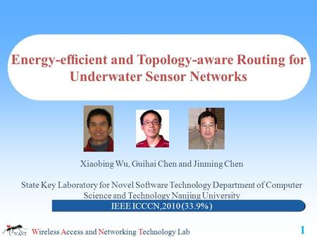 Wireless Access and Networking Technology Lab WANT Energy-efficient and Topology-aware Routing for Underwater Sensor Networks Xiaobing Wu, Guihai Chen and.