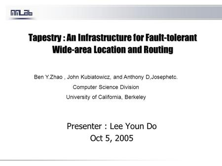 Tapestry : An Infrastructure for Fault-tolerant Wide-area Location and Routing Presenter : Lee Youn Do Oct 5, 2005 Ben Y.Zhao, John Kubiatowicz, and Anthony.