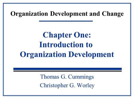 Organization Development and Change Thomas G. Cummings Christopher G. Worley Chapter One: Introduction to Organization Development.