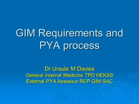 GIM Requirements and PYA process Dr Ursula M Davies General Internal Medicine TPD HEKSS External PYA Assessor RCP GIM SAC.