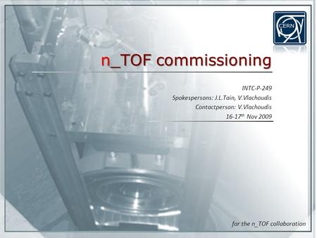 N_TOF commissioning INTC-P-249 Spokespersons: J.L.Tain, V.Vlachoudis Contactperson: V.Vlachoudis 16-17 th Nov 2009 for the n_TOF collaboration.
