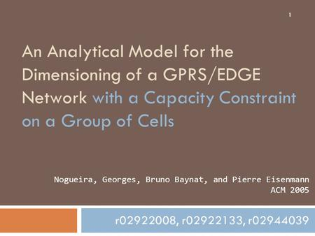 1 An Analytical Model for the Dimensioning of a GPRS/EDGE Network with a Capacity Constraint on a Group of Cells r02922008, r02922133, r02944039 Nogueira,