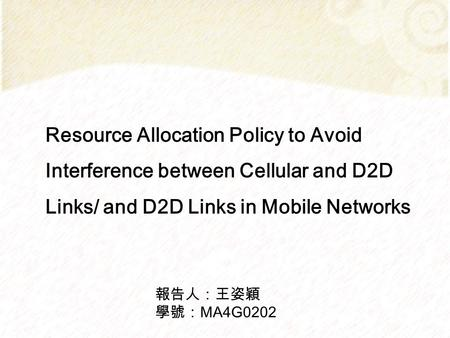 Resource Allocation Policy to Avoid Interference between Cellular and D2D Links/ and D2D Links in Mobile Networks 報告人:王姿穎 學號:MA4G0202.