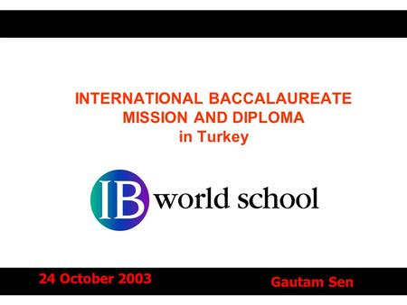 INTERNATIONAL BACCALAUREATE MISSION AND DIPLOMA in Turkey 24 October 2003 Gautam Sen.