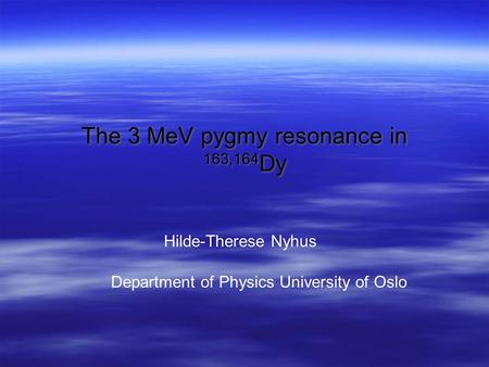 The 3 MeV pygmy resonance in 163,164 Dy Hilde-Therese Nyhus Department of Physics University of Oslo.