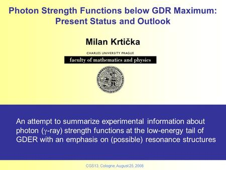 CGS13, Cologne, August 25, 2008 Photon Strength Functions below GDR Maximum: Present Status and Outlook An attempt to summarize experimental information.