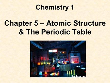 Chemistry 1 Chapter 5 – Atomic Structure & The Periodic Table.